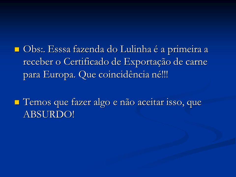 Obs:. Esssa fazenda do Lulinha é a primeira a receber o Certificado de Exportação de carne para Europa. Que coincidência né!!! Obs:. Esssa fazenda do