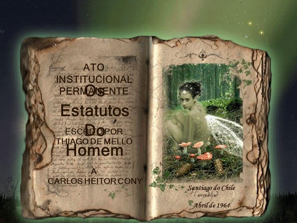 Os Estatutos Do Homem ATO INSTITUCIONAL PERMANENTE ESCRITO POR THIAGO DE MELLO A CARLOS HEITOR CONY Santiago do Chile Abril de 1964