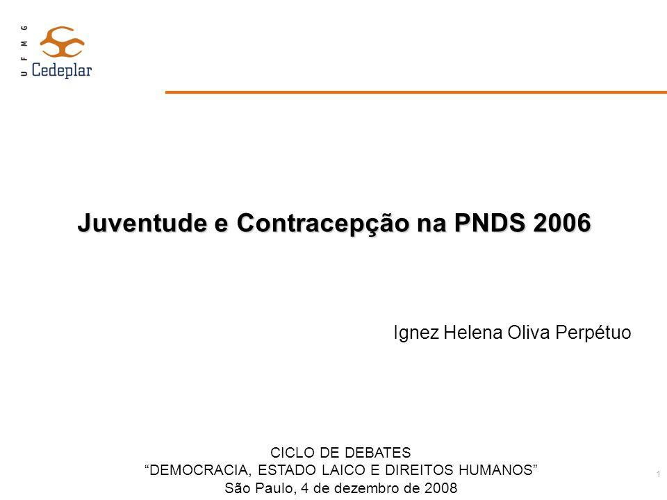 1 Juventude e Contracepção na PNDS 2006 Ignez Helena Oliva Perpétuo CICLO DE DEBATES DEMOCRACIA, ESTADO LAICO E DIREITOS HUMANOS São Paulo, 4 de dezem