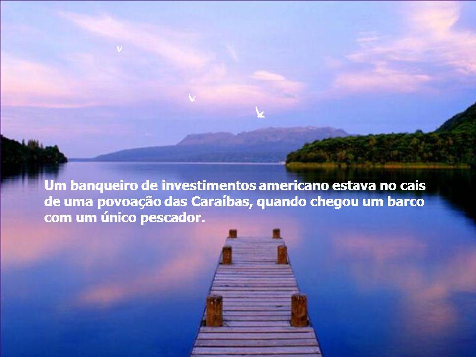 Um banqueiro de investimentos americano estava no cais de uma povoação das Caraíbas, quando chegou um barco com um único pescador.
