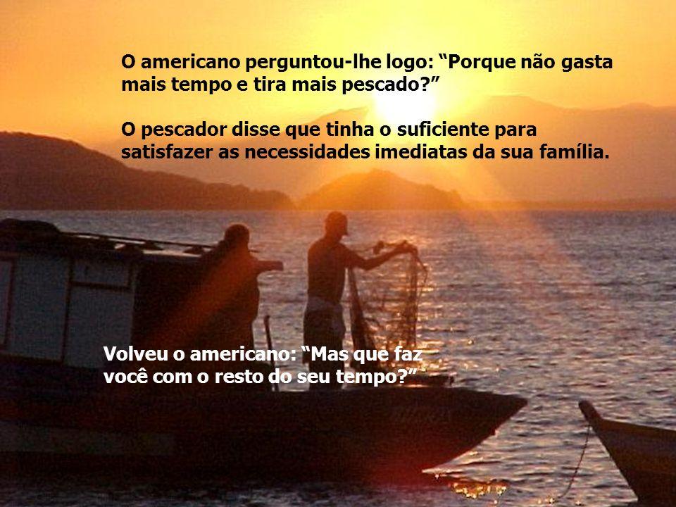 Dentro do barco, havia vários atuns amarelos de bom tamanho. O americano elogiou o pescador pela qualidade do pescado e perguntou-lhe: Quanto tempo ga
