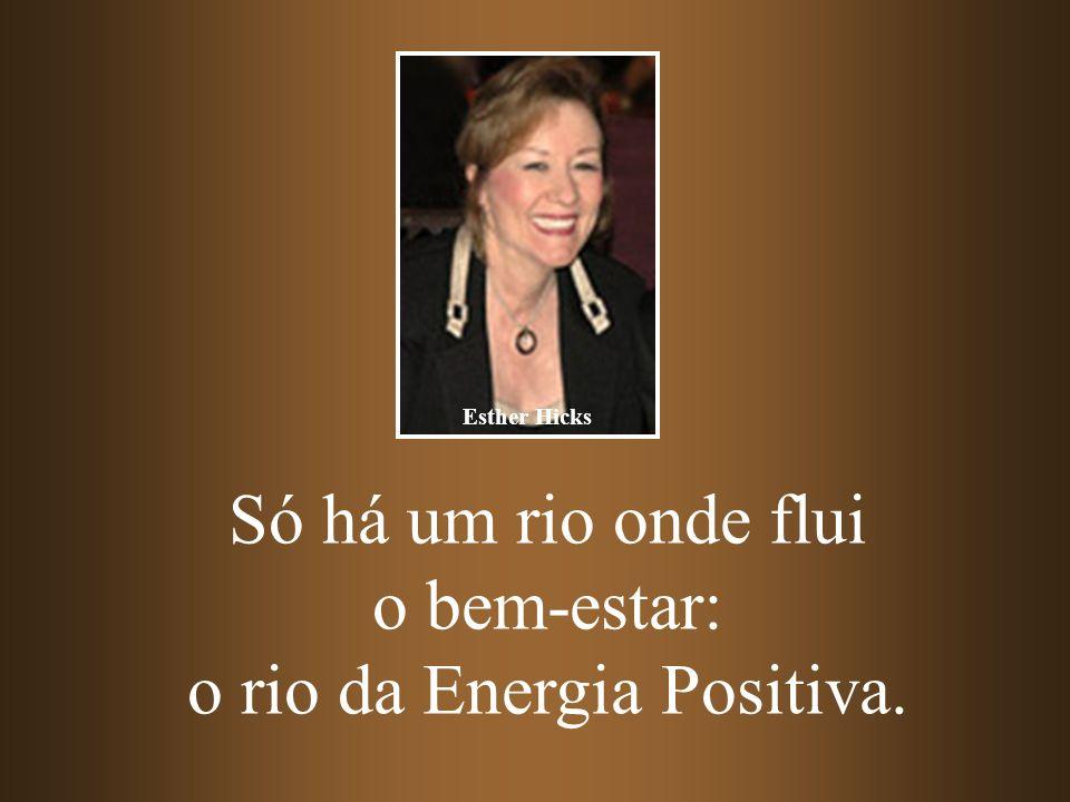 Só há um rio onde flui o bem-estar: o rio da Energia Positiva. Esther Hicks