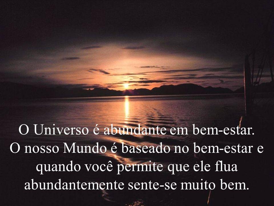 O Universo é abundante em bem-estar. O nosso Mundo é baseado no bem-estar e quando você permite que ele flua abundantemente sente-se muito bem.