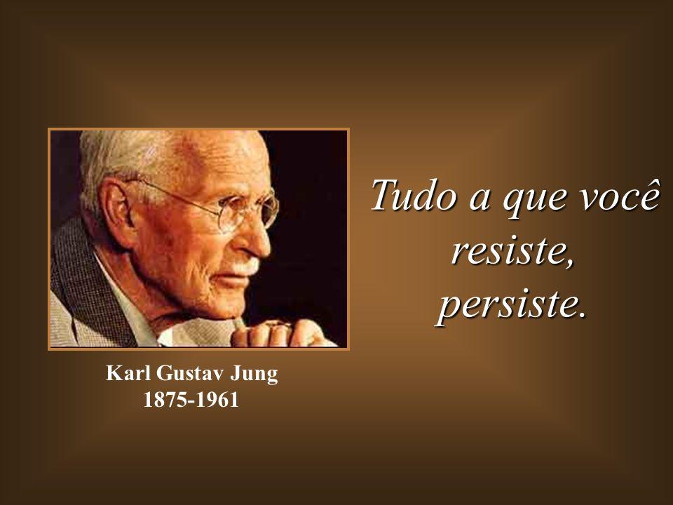 Tudo a que você resiste,persiste. Karl Gustav Jung 1875-1961