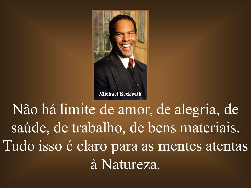 Não há limite de amor, de alegria, de saúde, de trabalho, de bens materiais. Tudo isso é claro para as mentes atentas à Natureza. Michael Beckwith
