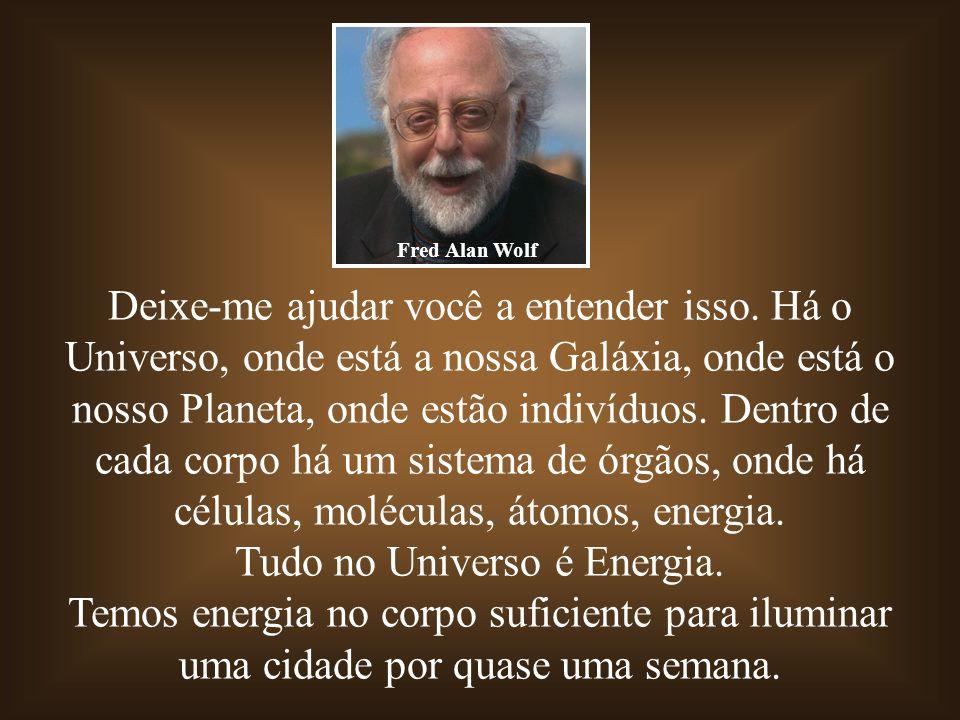 Deixe-me ajudar você a entender isso. Há o Universo, onde está a nossa Galáxia, onde está o nosso Planeta, onde estão indivíduos. Dentro de cada corpo