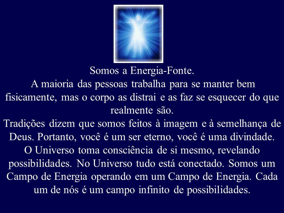 Somos a Energia-Fonte. A maioria das pessoas trabalha para se manter bem fisicamente, mas o corpo as distrai e as faz se esquecer do que realmente são
