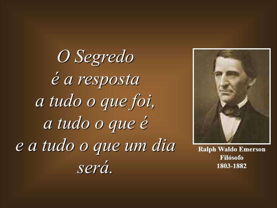 Ralph Waldo Emerson Filósofo 1803-1882 O Segredo é a resposta a tudo o que foi, a tudo o que é e a tudo o que um dia será.