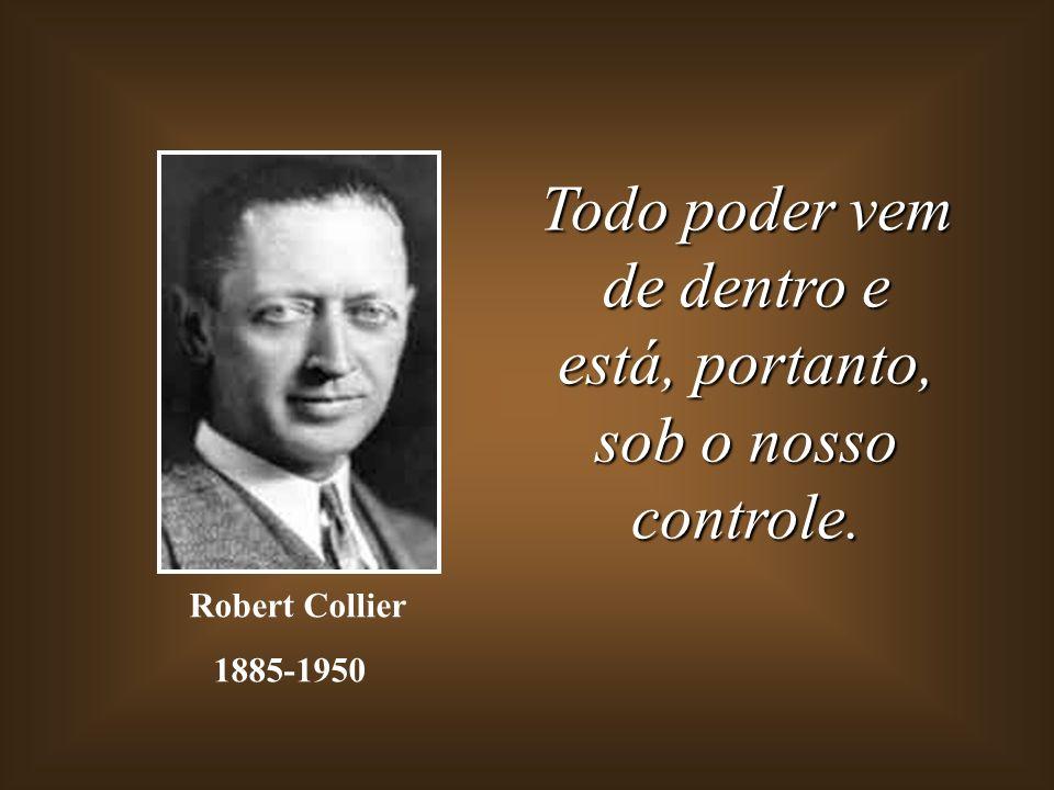 Todo poder vem de dentro e está, portanto, sob o nosso controle. Robert Collier 1885-1950