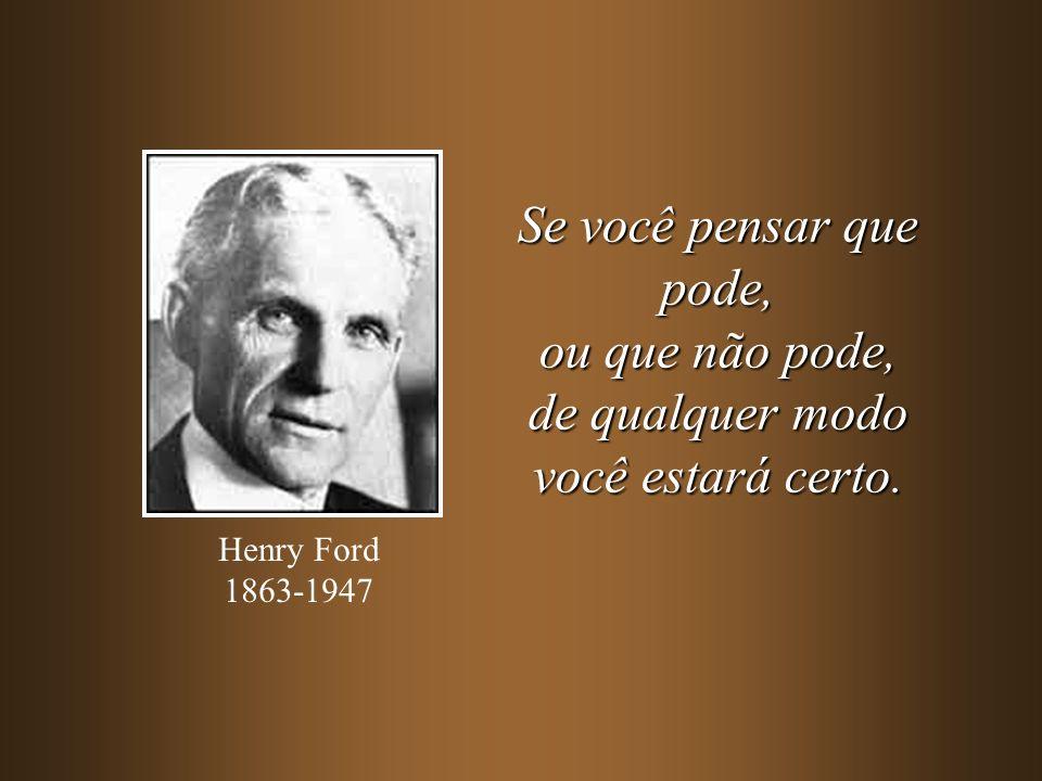 Se você pensar que pode, ou que não pode, de qualquer modo você estará certo. Henry Ford 1863-1947