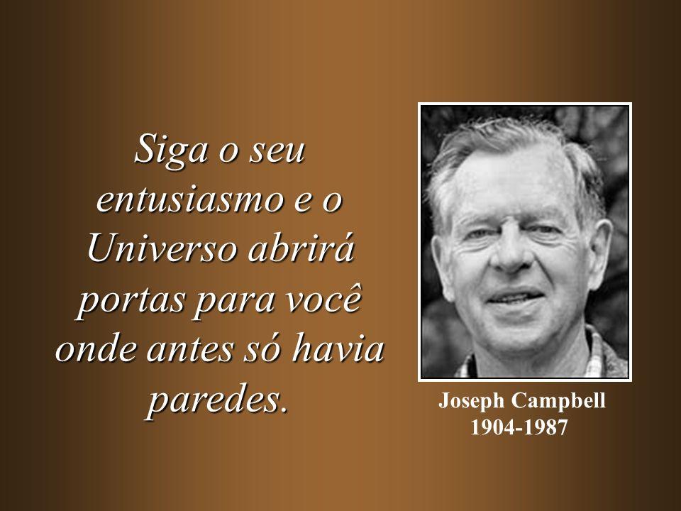Siga o seu entusiasmo e o Universo abrirá portas para você onde antes só havia paredes. Joseph Campbell 1904-1987
