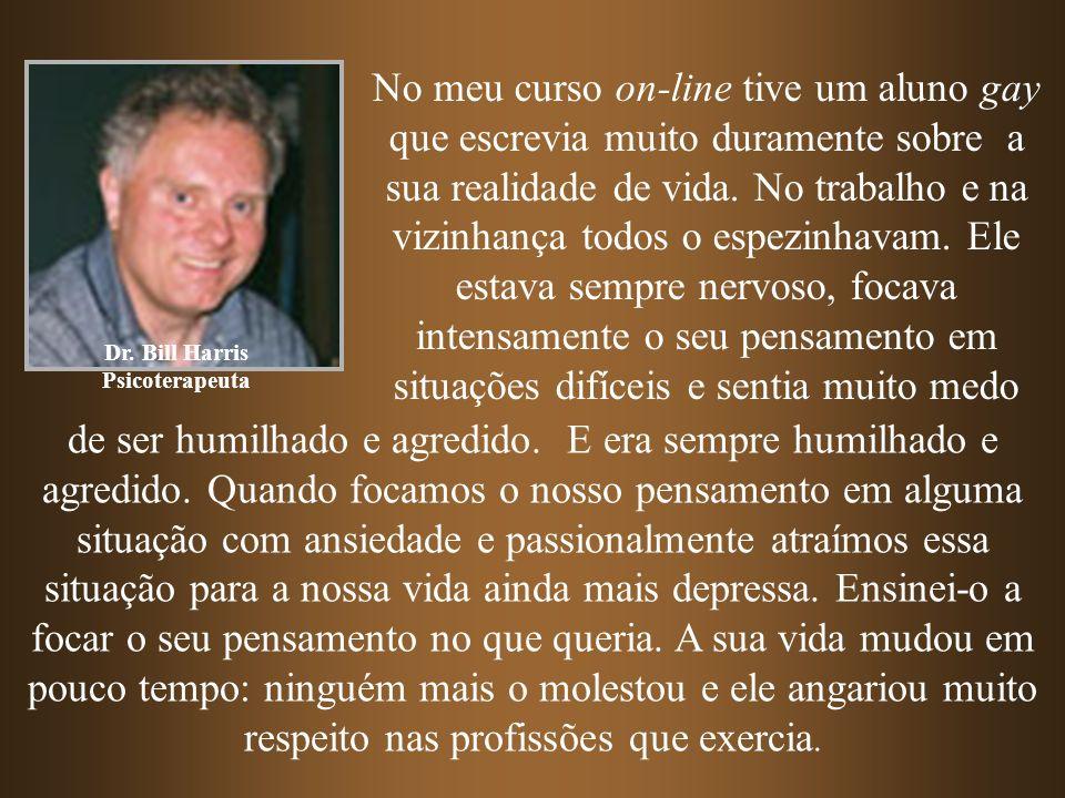 Dr. Bill Harris Psicoterapeuta No meu curso on-line tive um aluno gay que escrevia muito duramente sobre a sua realidade de vida. No trabalho e na viz