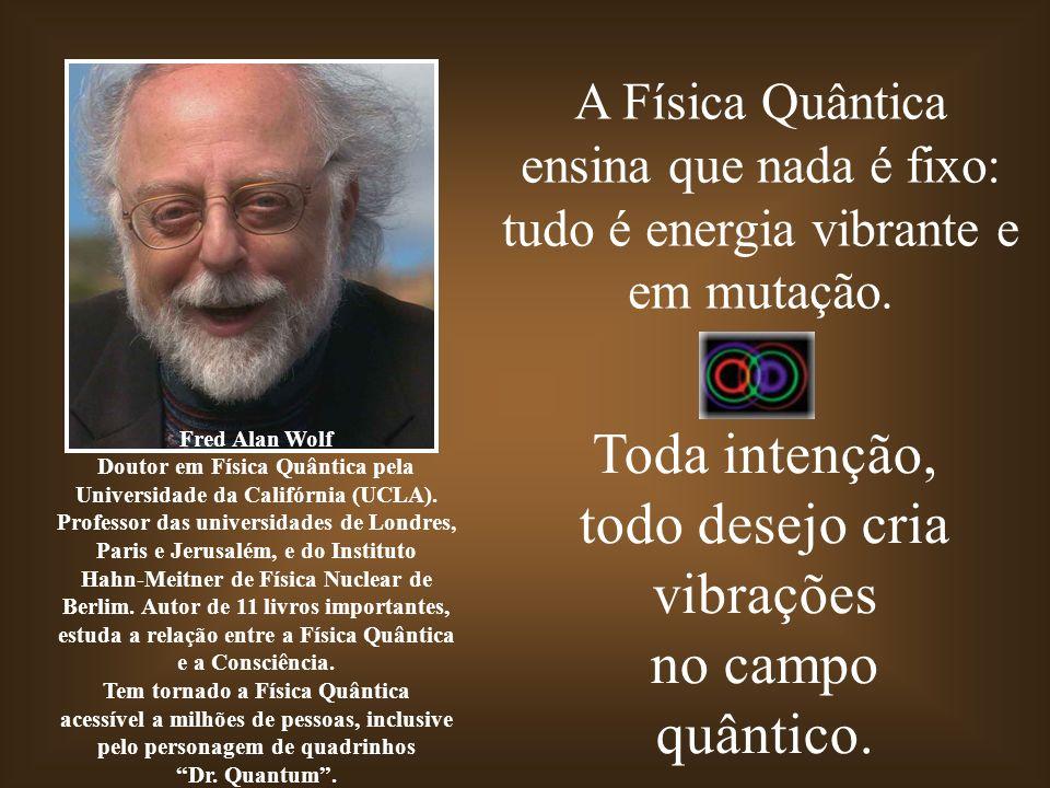 A Física Quântica ensina que nada é fixo: tudo é energia vibrante e em mutação. Toda intenção, todo desejo cria vibrações no campo quântico. Fred Alan