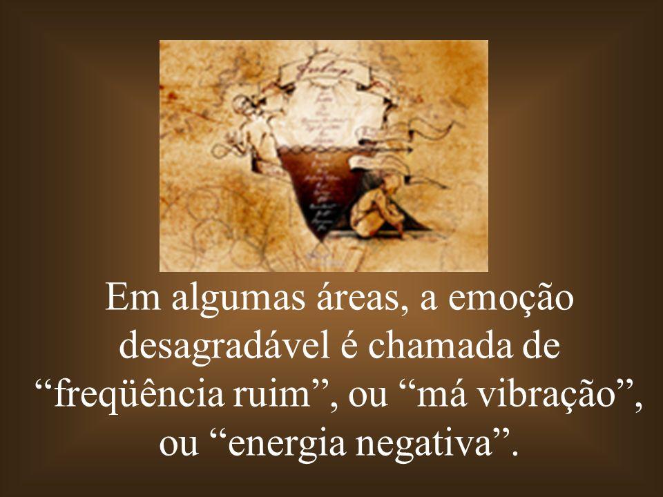 Em algumas áreas, a emoção desagradável é chamada de freqüência ruim, ou má vibração, ou energia negativa.