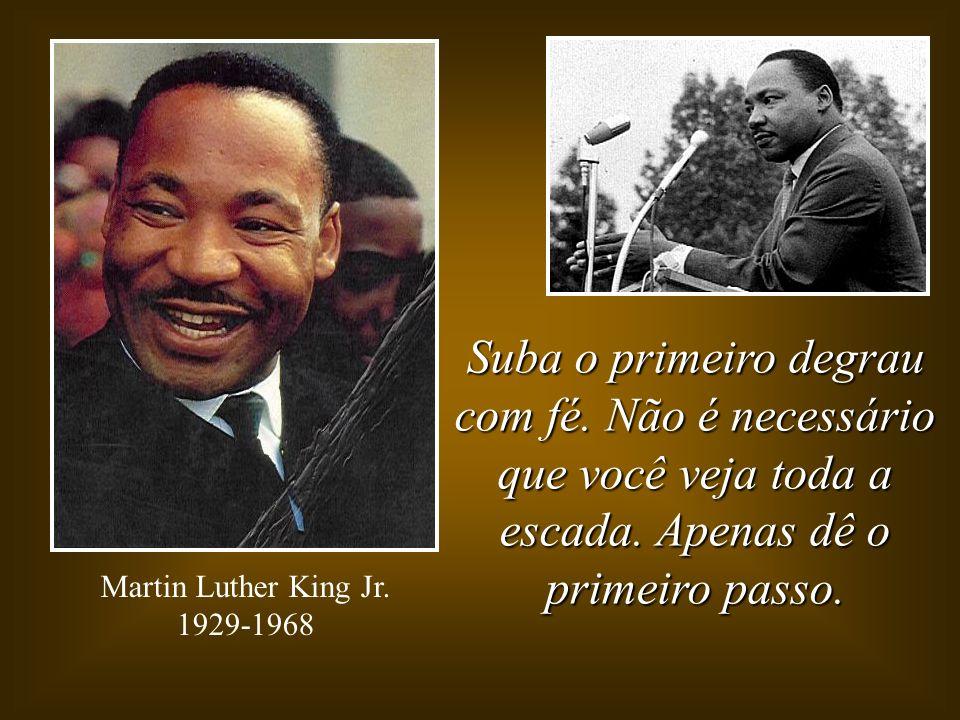 Suba o primeiro degrau com fé. Não é necessário que você veja toda a escada. Apenas dê o primeiro passo. Martin Luther King Jr. 1929-1968
