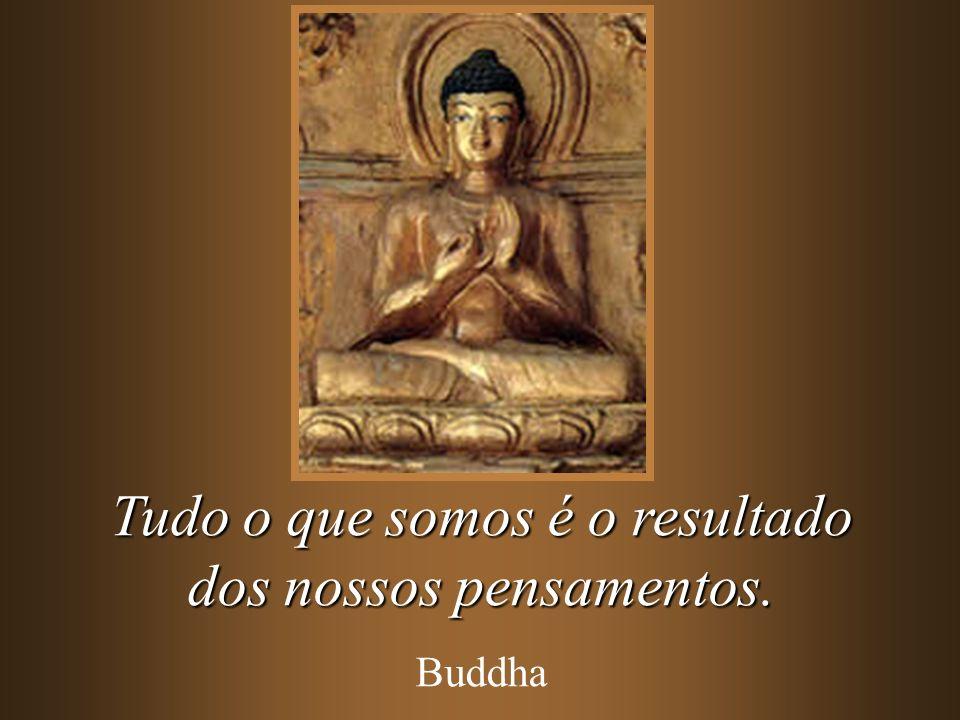 Tudo o que somos é o resultado dos nossos pensamentos. Buddha