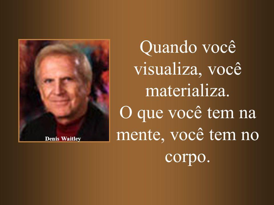 Quando você visualiza, você materializa. O que você tem na mente, você tem no corpo. Denis Waitley