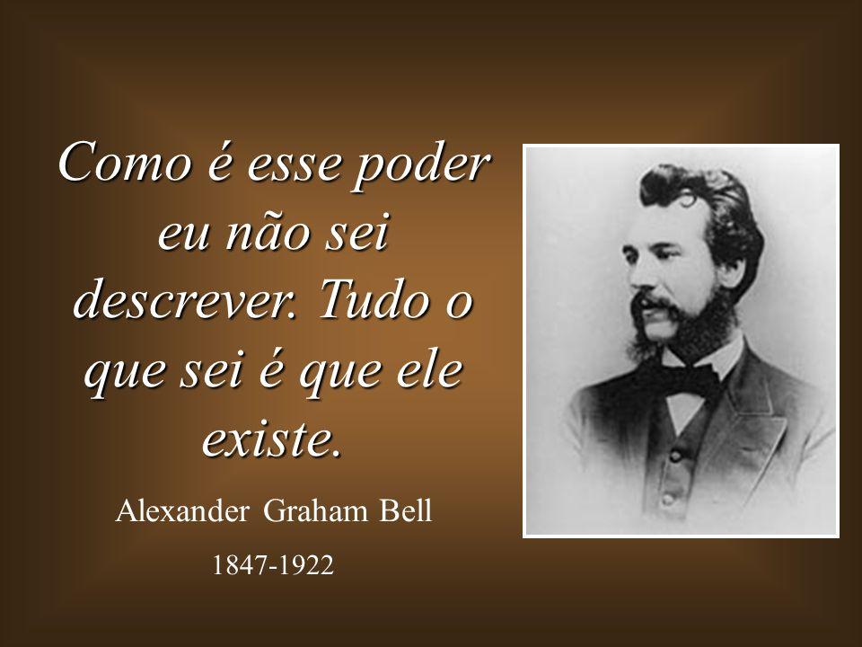 Como é esse poder eu não sei descrever. Tudo o que sei é que ele existe. Alexander Graham Bell 1847-1922