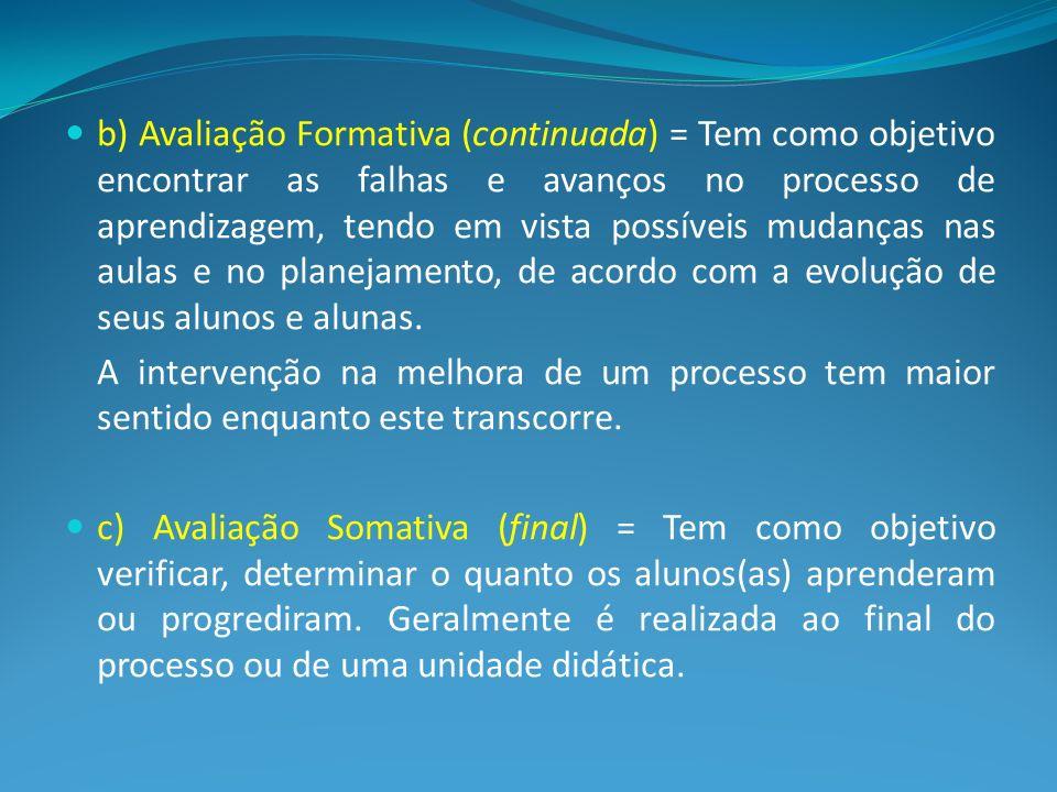 b) Avaliação Formativa (continuada) = Tem como objetivo encontrar as falhas e avanços no processo de aprendizagem, tendo em vista possíveis mudanças n