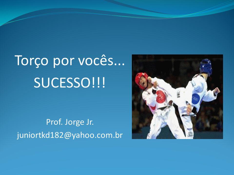 Torço por vocês... SUCESSO!!! Prof. Jorge Jr. juniortkd182@yahoo.com.br