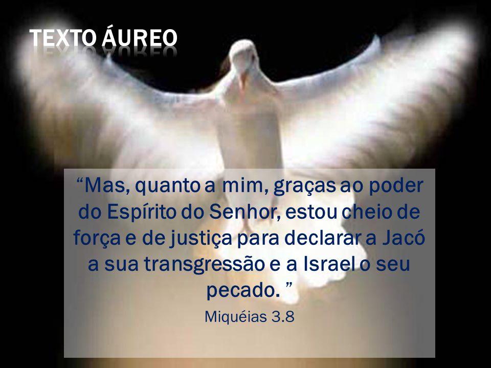 Mas, quanto a mim, graças ao poder do Espírito do Senhor, estou cheio de força e de justiça para declarar a Jacó a sua transgressão e a Israel o seu pecado.