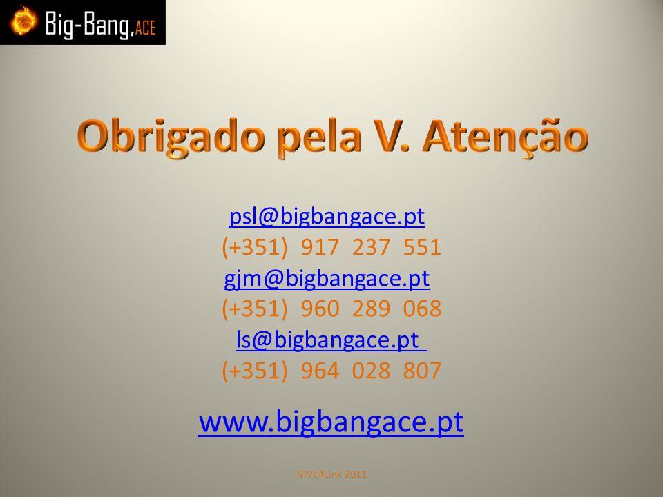 psl@bigbangace.pt (+351) 917 237 551 gjm@bigbangace.pt (+351) 960 289 068 ls@bigbangace.pt (+351) 964 028 807 www.bigbangace.pt GIVE4Link 2011