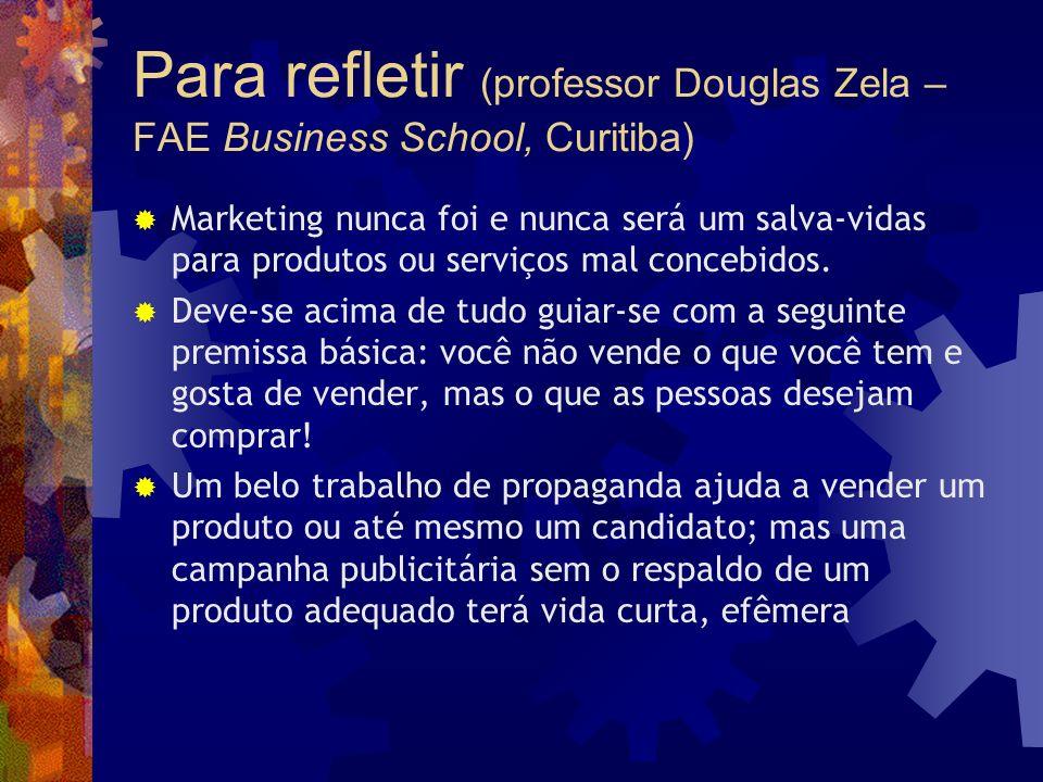 Para refletir (professor Douglas Zela – FAE Business School, Curitiba) Marketing nunca foi e nunca será um salva-vidas para produtos ou serviços mal c