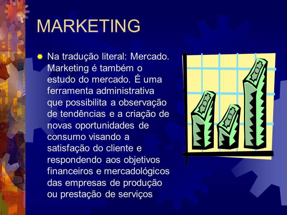 MARKETING Na tradução literal: Mercado. Marketing é também o estudo do mercado. É uma ferramenta administrativa que possibilita a observação de tendên
