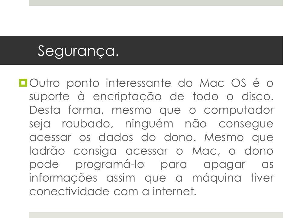Outro ponto interessante do Mac OS é o suporte à encriptação de todo o disco. Desta forma, mesmo que o computador seja roubado, ninguém não consegue a