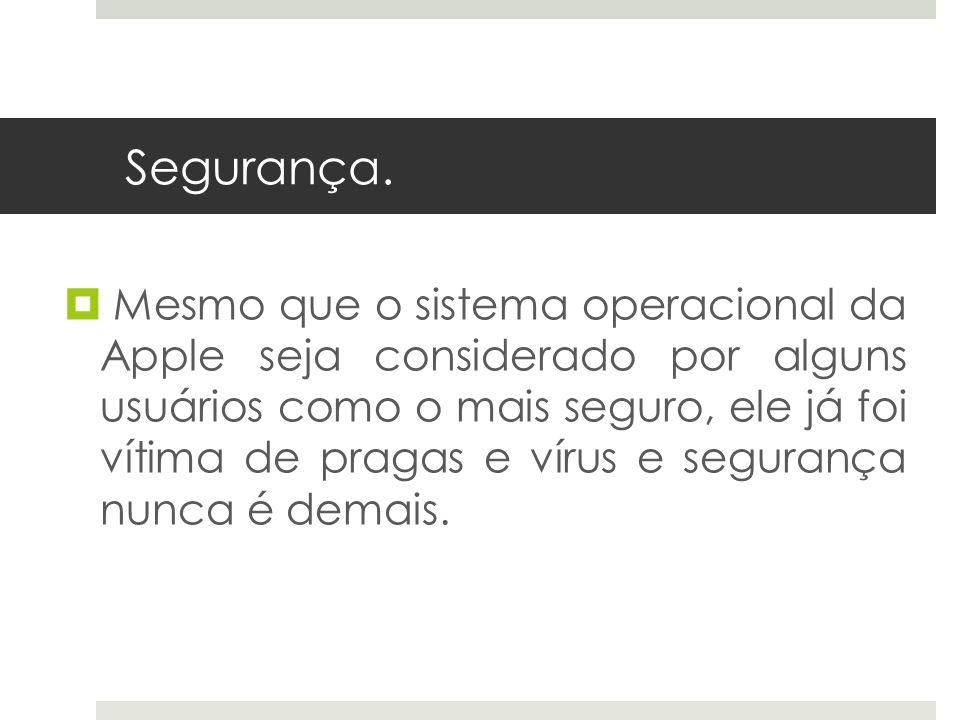 Segurança. Mesmo que o sistema operacional da Apple seja considerado por alguns usuários como o mais seguro, ele já foi vítima de pragas e vírus e seg