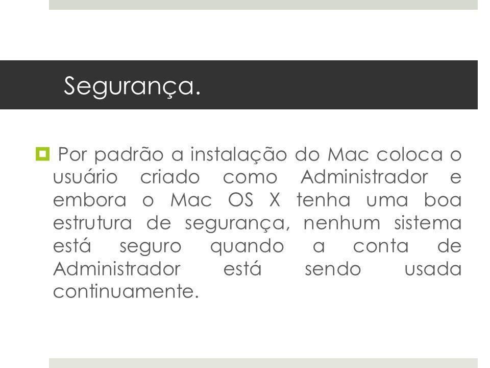 Segurança. Por padrão a instalação do Mac coloca o usuário criado como Administrador e embora o Mac OS X tenha uma boa estrutura de segurança, nenhum