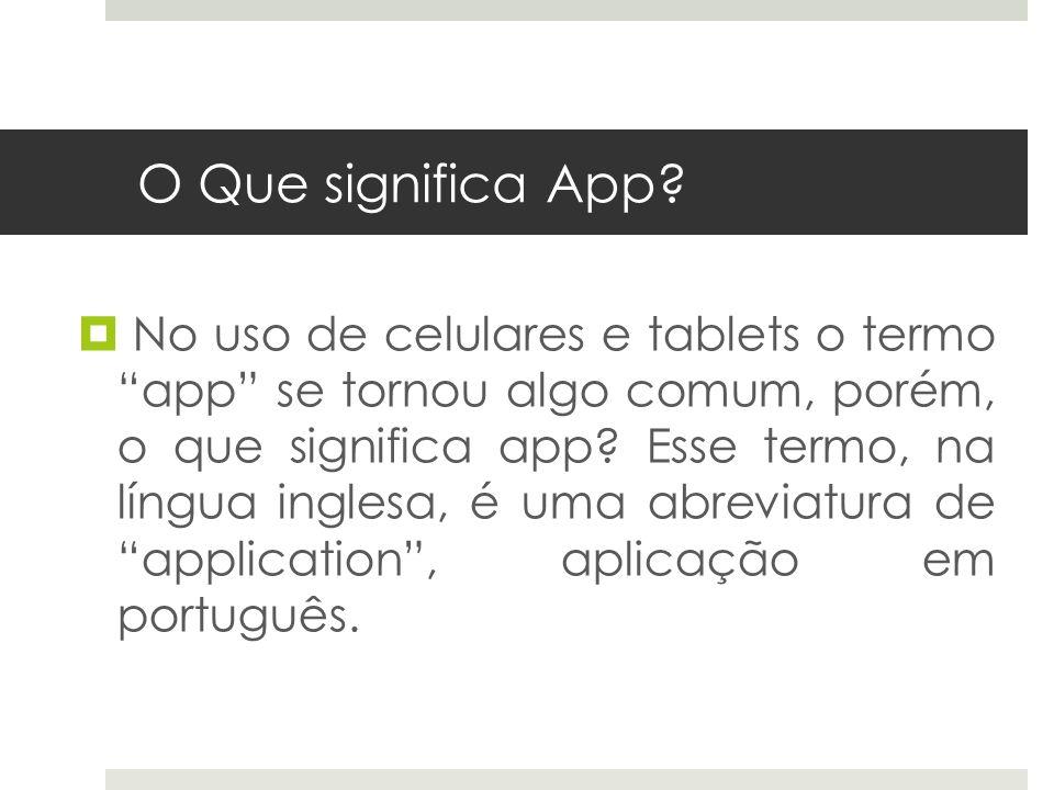 O Que significa App? No uso de celulares e tablets o termo app se tornou algo comum, porém, o que significa app? Esse termo, na língua inglesa, é uma
