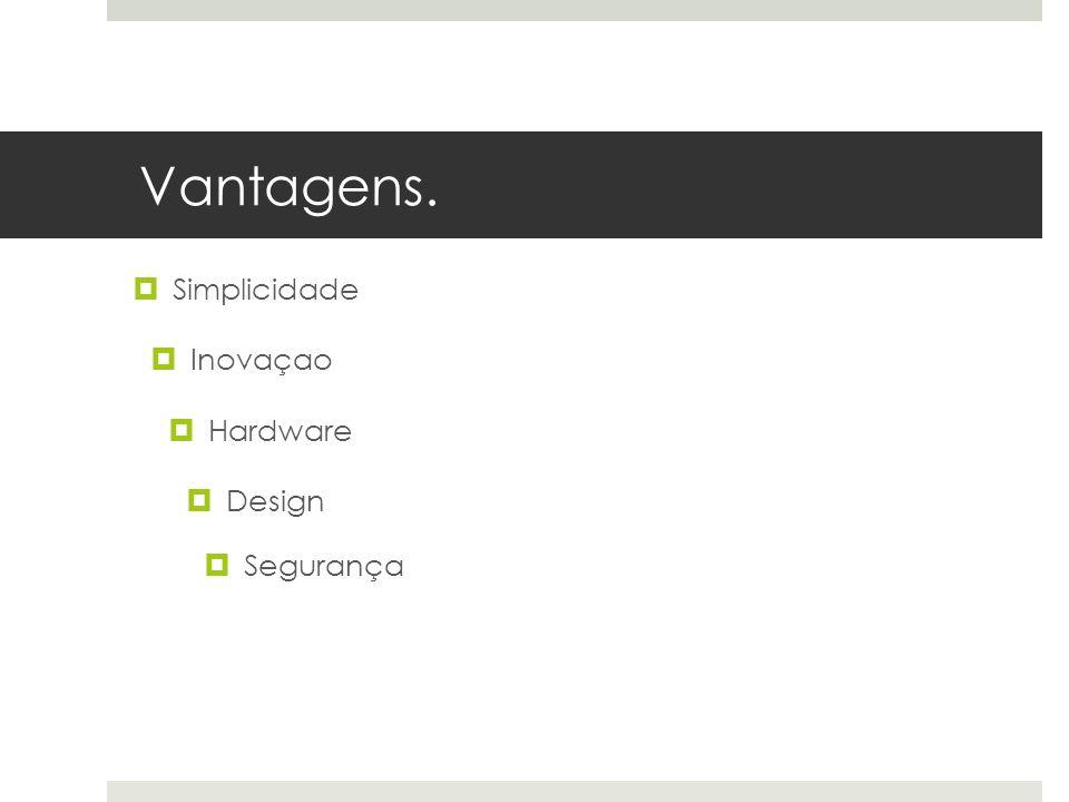 Vantagens. Simplicidade Inovaçao Hardware Design Segurança