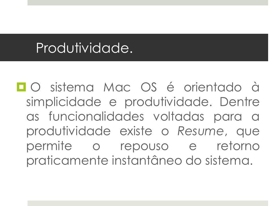 Produtividade. O sistema Mac OS é orientado à simplicidade e produtividade. Dentre as funcionalidades voltadas para a produtividade existe o Resume, q