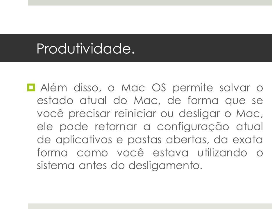 Produtividade. Além disso, o Mac OS permite salvar o estado atual do Mac, de forma que se você precisar reiniciar ou desligar o Mac, ele pode retornar