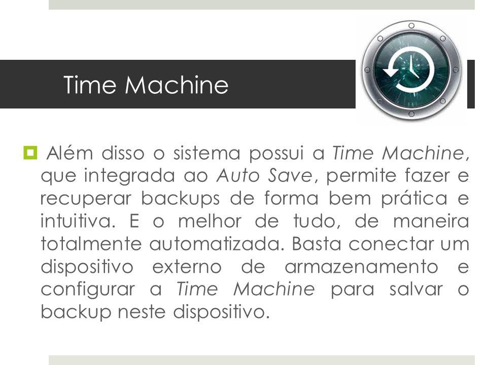 Time Machine Além disso o sistema possui a Time Machine, que integrada ao Auto Save, permite fazer e recuperar backups de forma bem prática e intuitiv
