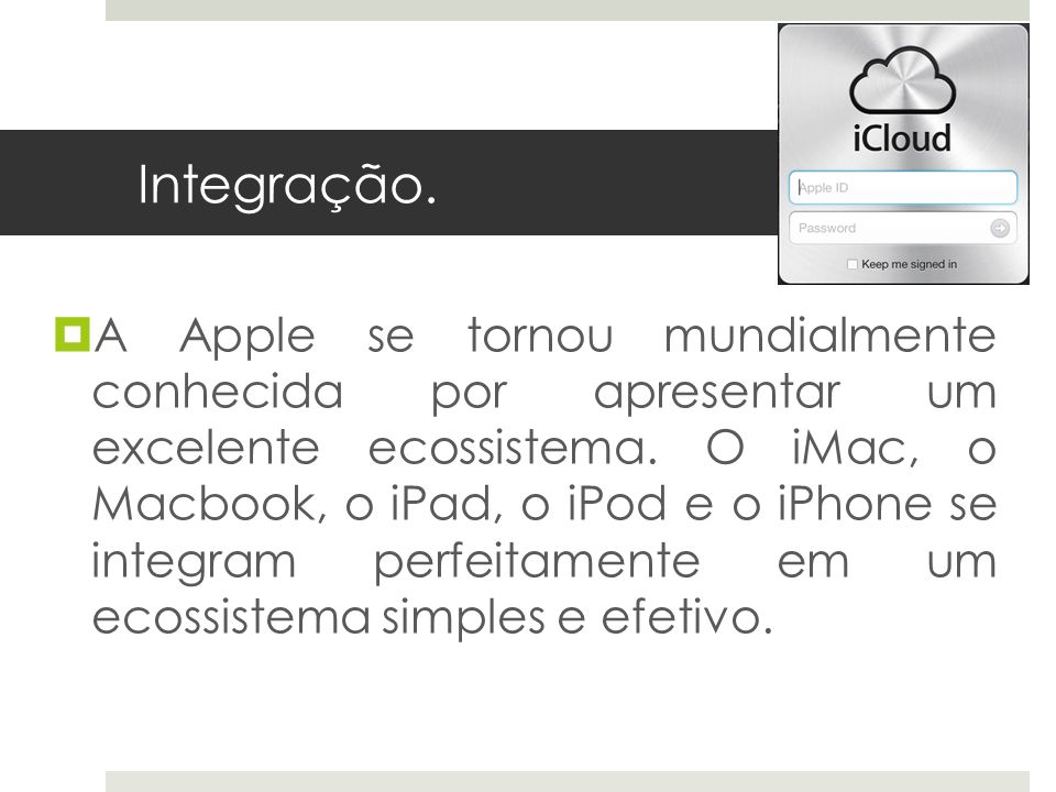 Integração. A Apple se tornou mundialmente conhecida por apresentar um excelente ecossistema. O iMac, o Macbook, o iPad, o iPod e o iPhone se integram