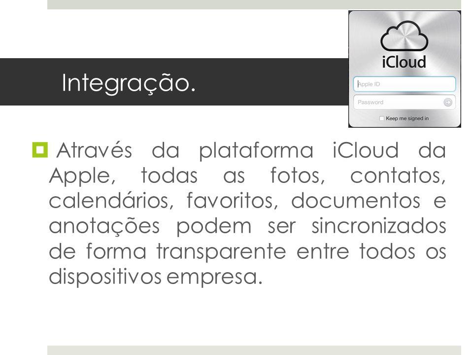 Integração. Através da plataforma iCloud da Apple, todas as fotos, contatos, calendários, favoritos, documentos e anotações podem ser sincronizados de