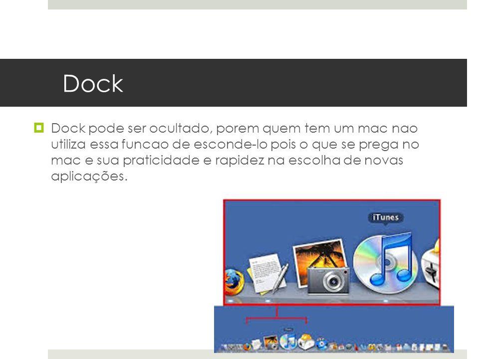 Dock Dock pode ser ocultado, porem quem tem um mac nao utiliza essa funcao de esconde-lo pois o que se prega no mac e sua praticidade e rapidez na esc