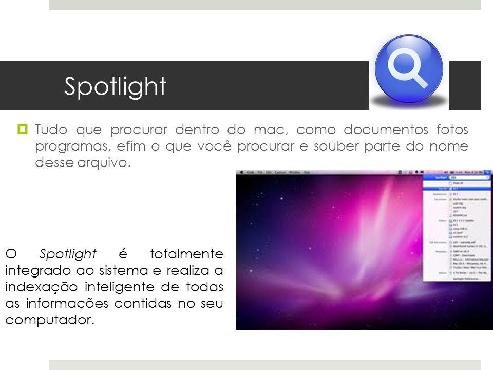 Spotlight Tudo que procurar dentro do mac, como documentos fotos programas, efim o que você procurar e souber parte do nome desse arquivo. O Spotlight