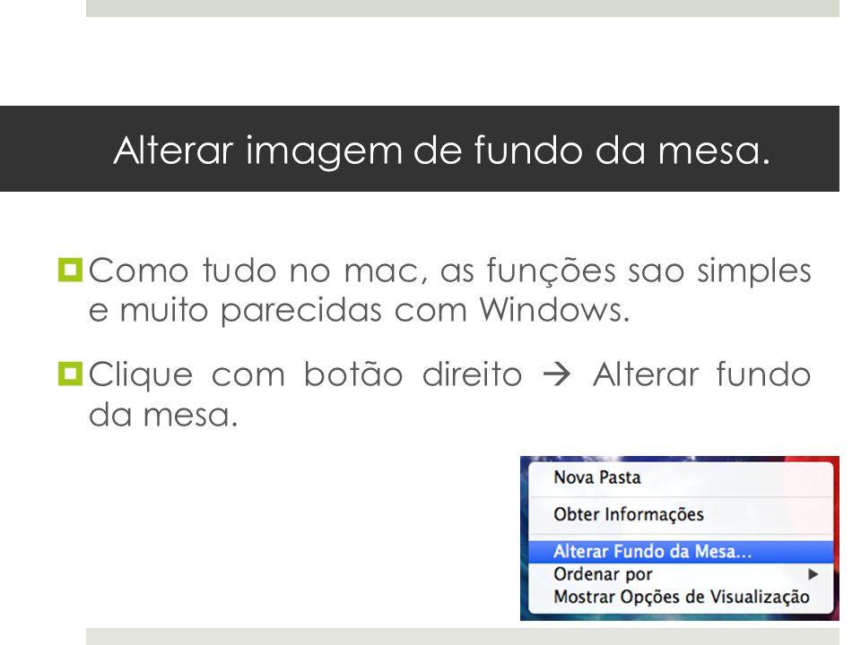 Alterar imagem de fundo da mesa. Como tudo no mac, as funções sao simples e muito parecidas com Windows. Clique com botão direito Alterar fundo da mes