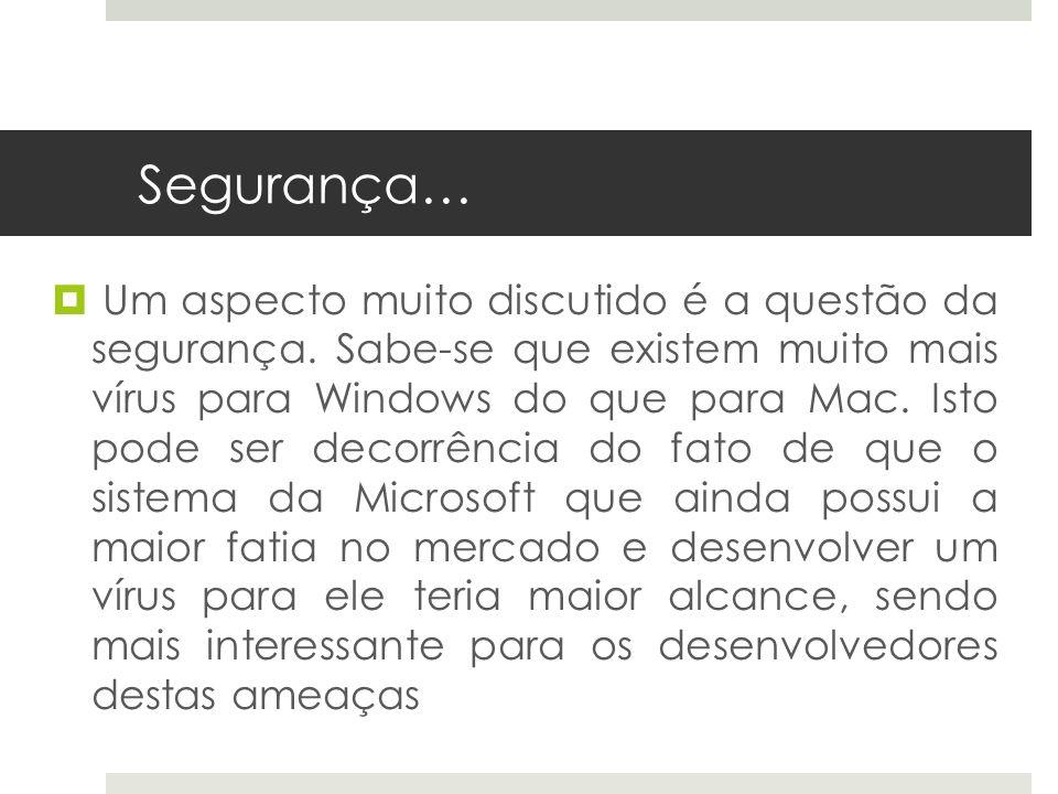 Segurança… Um aspecto muito discutido é a questão da segurança. Sabe-se que existem muito mais vírus para Windows do que para Mac. Isto pode ser decor