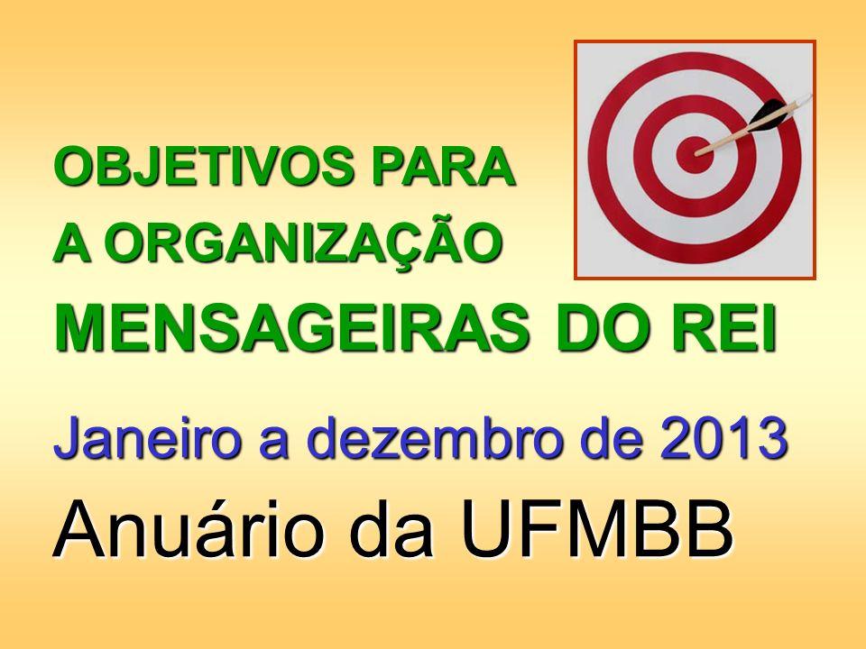 OBJETIVOS PARA A ORGANIZAÇÃO MENSAGEIRAS DO REI Janeiro a dezembro de 2013 Anuário da UFMBB