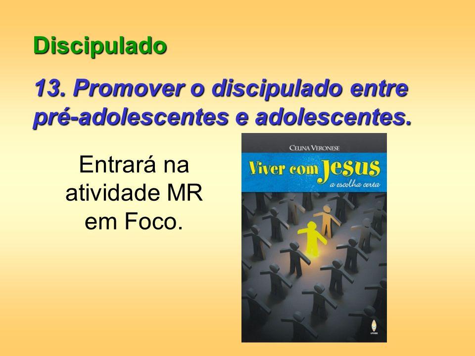 Discipulado 13. Promover o discipulado entre pré-adolescentes e adolescentes. Entrará na atividade MR em Foco.