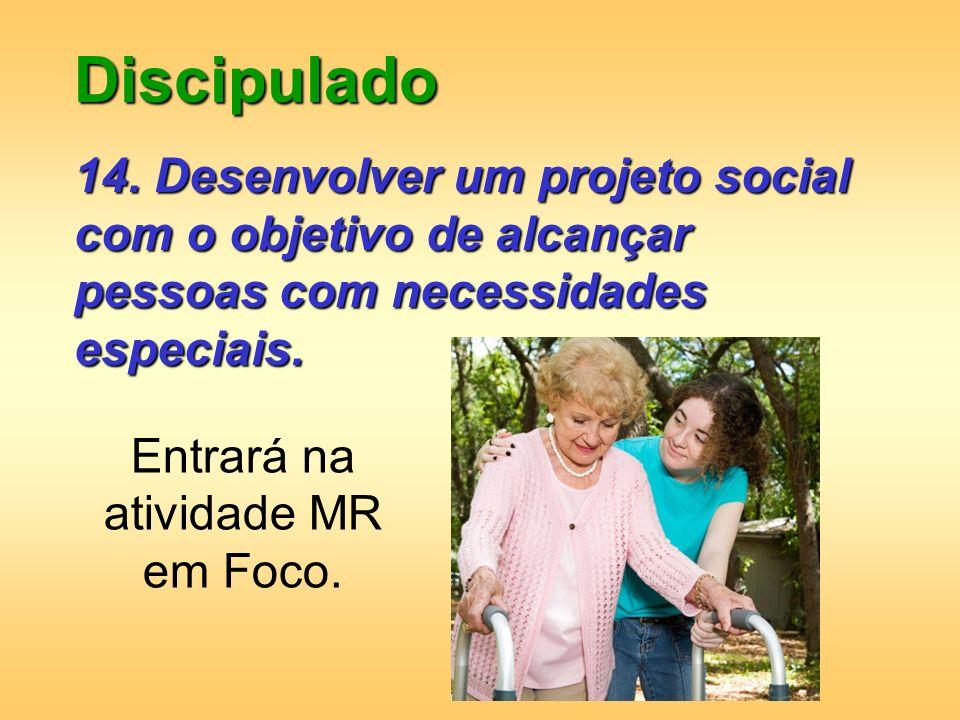 Discipulado 14. Desenvolver um projeto social com o objetivo de alcançar pessoas com necessidades especiais. Entrará na atividade MR em Foco.