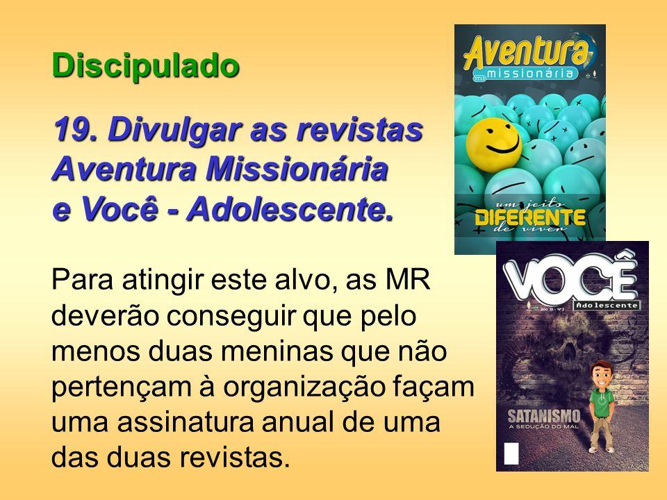 Discipulado 19. Divulgar as revistas Aventura Missionária e Você - Adolescente. Para atingir este alvo, as MR deverão conseguir que pelo menos duas me
