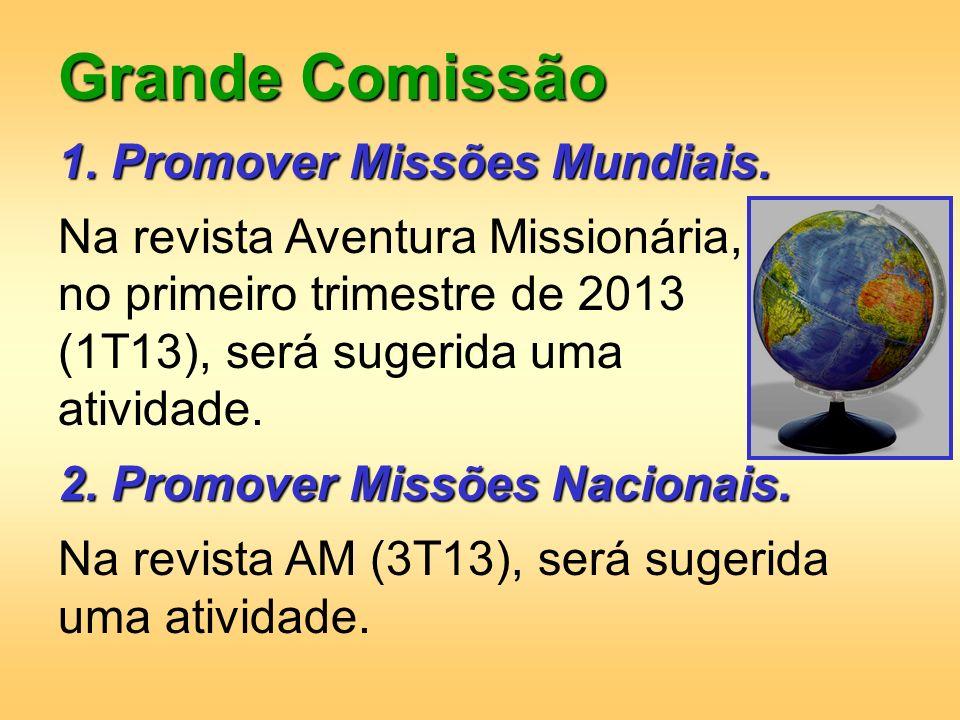 Grande Comissão 1. Promover Missões Mundiais. Na revista Aventura Missionária, no primeiro trimestre de 2013 (1T13), será sugerida uma atividade. 2. P