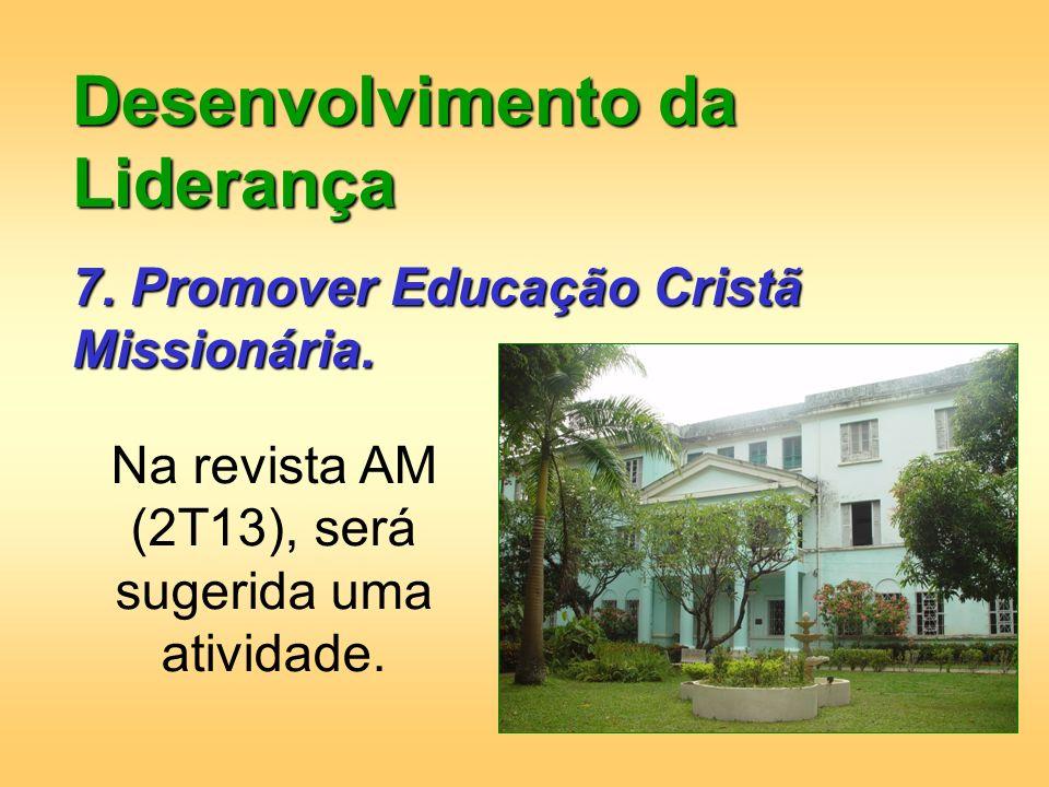 Desenvolvimento da Liderança 7. Promover Educação Cristã Missionária. Na revista AM (2T13), será sugerida uma atividade.