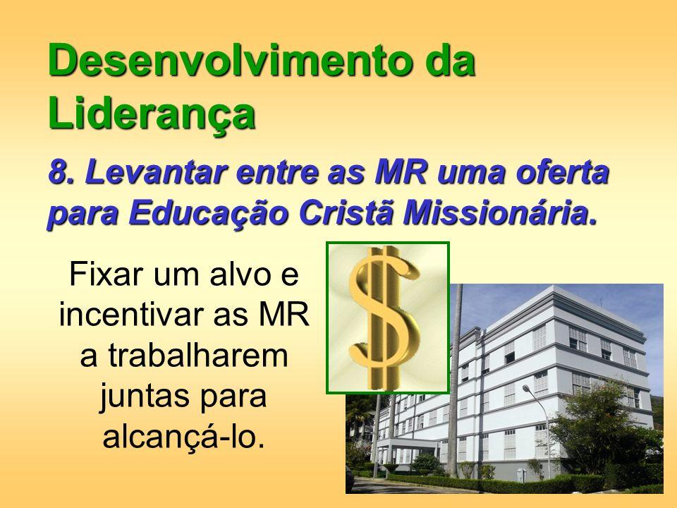Desenvolvimento da Liderança 8. Levantar entre as MR uma oferta para Educação Cristã Missionária. Fixar um alvo e incentivar as MR a trabalharem junta