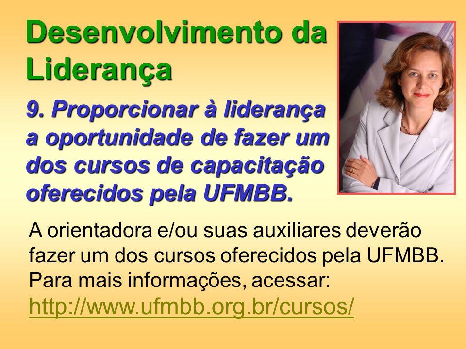 Desenvolvimento da Liderança 9. Proporcionar à liderança a oportunidade de fazer um dos cursos de capacitação oferecidos pela UFMBB. A orientadora e/o
